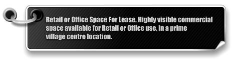 Retail or Office Space For Lease. Highly visible commercial  space available for Retail or Office use, in a prime  village centre location.
