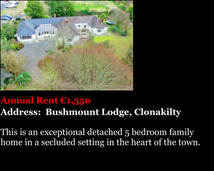 Annual Rent €1,350 Address:  Bushmount Lodge, Clonakilty  This is an exceptional detached 5 bedroom family  home in a secluded setting in the heart of the town.